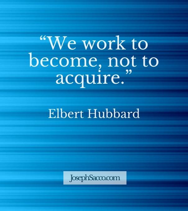 elbert hubbard - we work to become